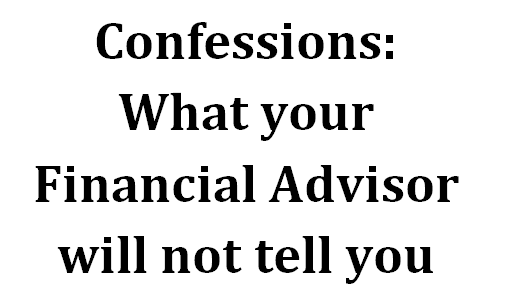 Confessions: What your Financial Advisors will not tell you